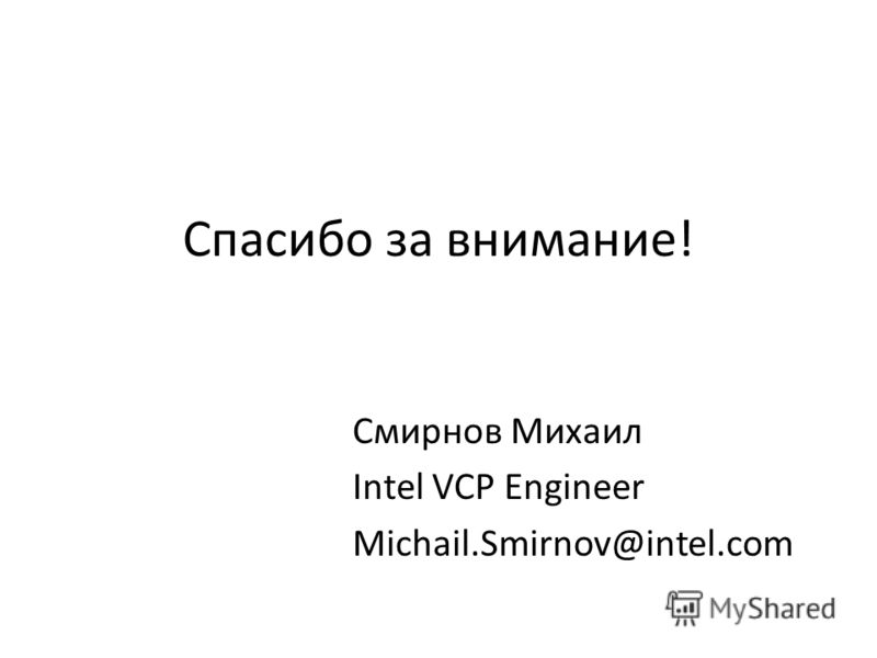 Спасибо за внимание! Смирнов Михаил Intel VCP Engineer Michail.Smirnov@intel.com
