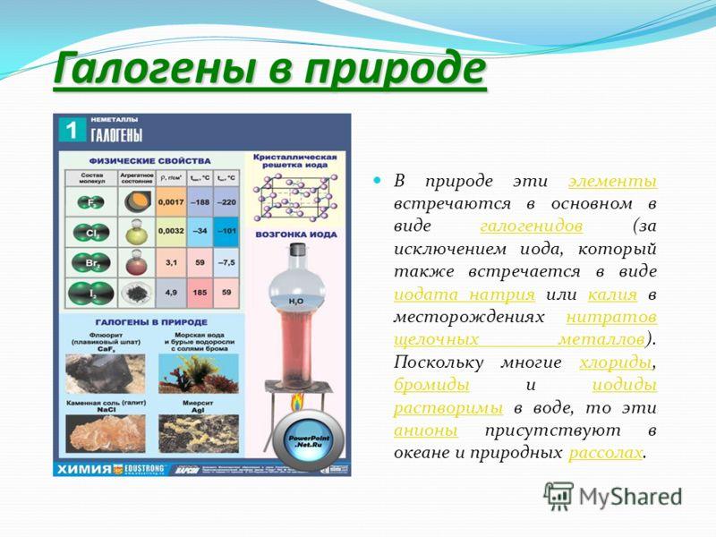 Галогены в природе В природе эти элементы встречаются в основном в виде галогенидов (за исключением иода, который также встречается в виде иодата натрия или калия в месторождениях нитратов щелочных металлов). Поскольку многие хлориды, бромиды и иодид