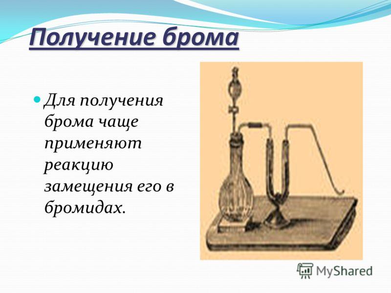 Получение брома Для получения брома чаще применяют реакцию замещения его в бромидах.