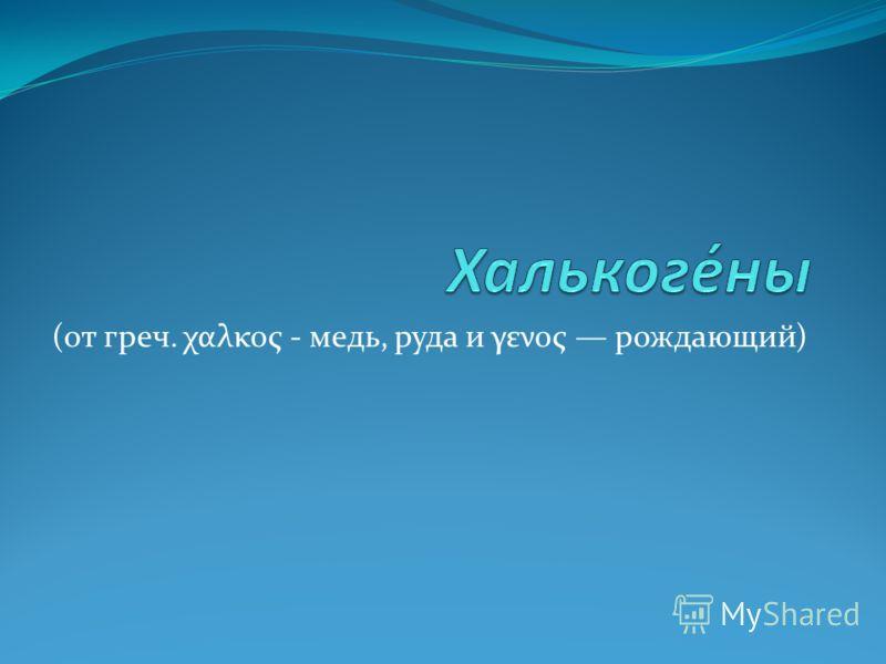 (от греч. χαλκος - медь, руда и γενος рождающий)