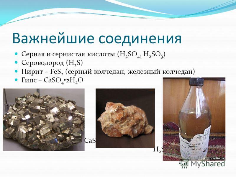 Важнейшие соединения Серная и сернистая кислоты (H 2 SO 4, H 2 SO 3 ) Сероводород (H 2 S) Пирит – FeS 2 (серный колчедан, железный колчедан) Гипс – CaSO 4 2H 2 O FeS 2 CaSO 4 2H 2 O H 2 SO 4