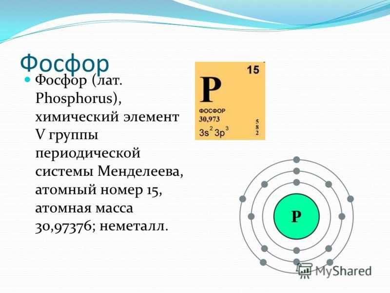 Фосфор Фосфор (лат. Phosphorus), химический элемент V группы периодической системы Менделеева, атомный номер 15, атомная масса 30,97376; неметалл.