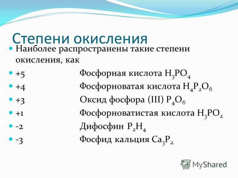 Степени окисления Наиболее распространены такие степени окисления, как +5 Фосфорная кислота Н 3 РО 4 +4Фосфорноватая кислота H 4 P 2 O 6 +3 Оксид фосфора (III) Р 4 О 6 +1Фосфорноватистая кислота H 3 PO 2 -2Дифосфин P 2 H 4 -3 Фосфид кальция Са 3 Р 2