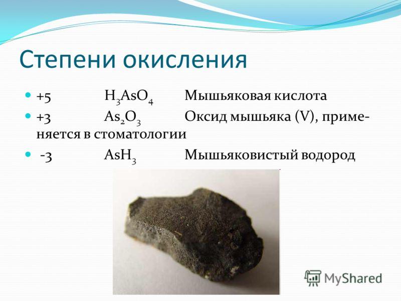 Степени окисления +5 H 3 AsO 4 Мышьяковая кислота +3 As 2 O 3 Оксид мышьяка (V), приме- няется в стоматологии -3AsH 3 Мышьяковистый водород