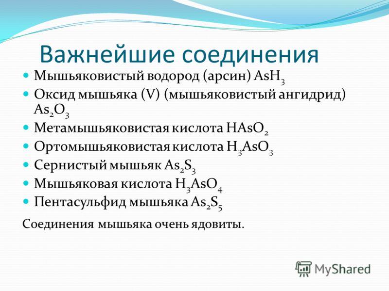 Важнейшие соединения Мышьяковистый водород (арсин) AsH 3 Оксид мышьяка (V) (мышьяковистый ангидрид) As 2 O 3 Метамышьяковистая кислота HAsO 2 Ортомышьяковистая кислота H 3 AsO 3 Сернистый мышьяк As 2 S 3 Мышьяковая кислота H 3 AsO 4 Пентасульфид мышь