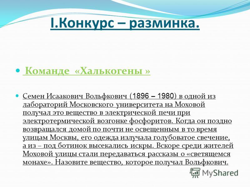I.Конкурс – разминка. Команде «Халькогены » Семен Исаакович Вольфкович ( 1896 – 1980 ) в одной из лабораторий Московского университета на Моховой получал это вещество в электрической печи при электротермической возгонке фосфоритов. Когда он поздно во
