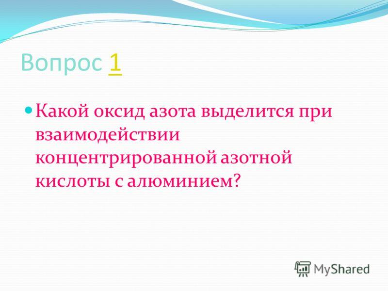 Вопрос 11 Какой оксид азота выделится при взаимодействии концентрированной азотной кислоты с алюминием?