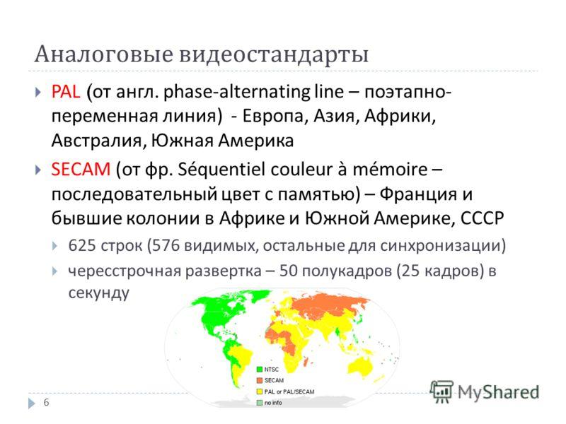 Аналоговые видеостандарты PAL ( от англ. phase-alternating line – поэтапно - переменная линия ) - Европа, Азия, Африки, Австралия, Южная Америка SECAM (от фр. Séquentiel couleur à mémoire – последовательный цвет с памятью ) – Франция и бывшие колонии