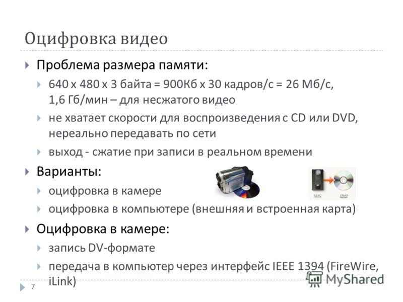 Оцифровка видео Проблема размера памяти : 640 х 480 х 3 байта = 900 Кб х 30 кадров / с = 26 Мб / с, 1,6 Гб / мин – для несжатого видео не хватает скорости для воспроизведения с CD или DVD, нереально передавать по сети выход - сжатие при записи в реал