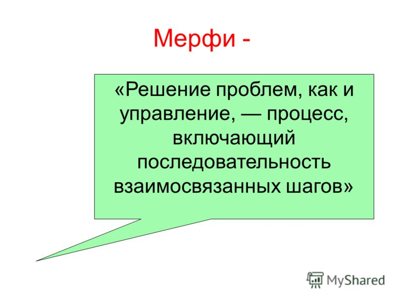 Мерфи - «Решение проблем, как и управление, процесс, включающий последовательность взаимосвязанных шагов»
