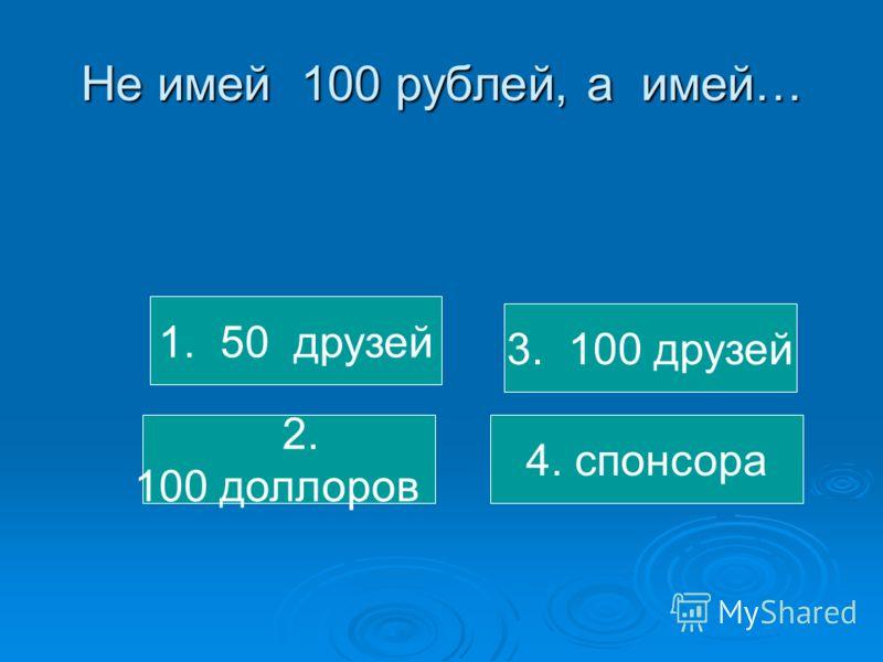 Не имей 100 рублей, а имей… 1. 50 друзей 2. 100 доллоров 3. 100 друзей 4. спонсора