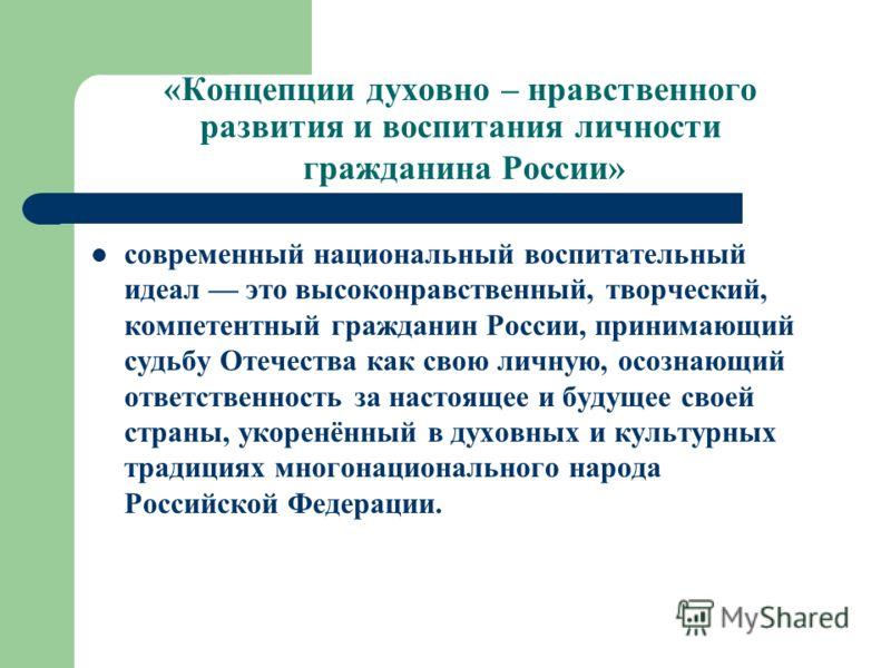 «Концепции духовно – нравственного развития и воспитания личности гражданина России» современный национальный воспитательный идеал это высоконравственный, творческий, компетентный гражданин России, принимающий судьбу Отечества как свою личную, осозна