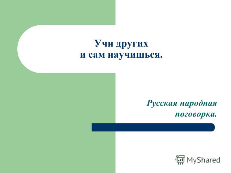 Учи других и сам научишься. Русская народная поговорка.