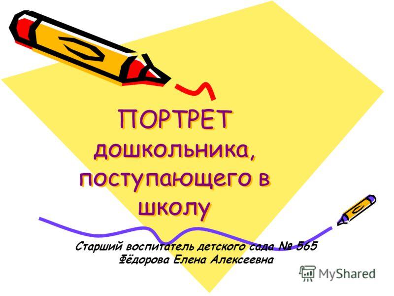 ПОРТРЕТ дошкольника, поступающего в школу Старший воспитатель детского сада 565 Фёдорова Елена Алексеевна
