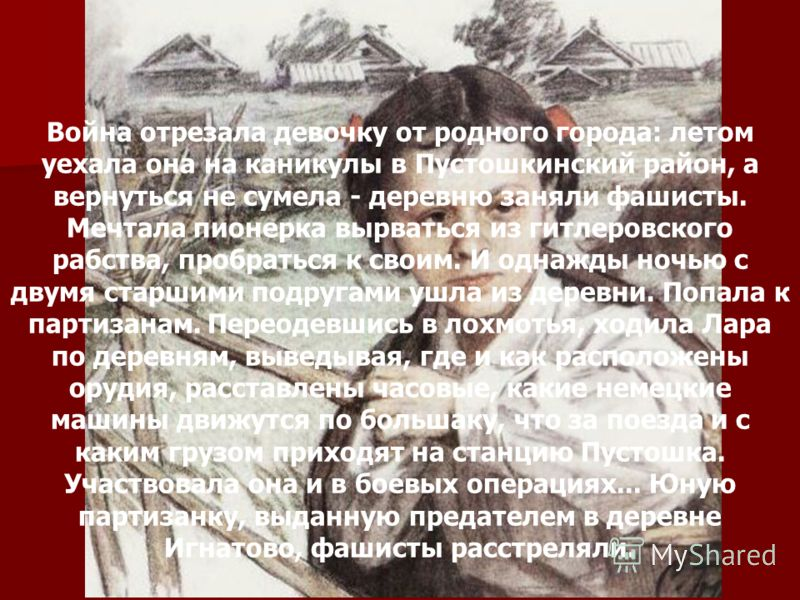 Лара Михеенко Война отрезала девочку от родного города: летом уехала она на каникулы в Пустошкинский район, а вернуться не сумела - деревню заняли фашисты. Мечтала пионерка вырваться из гитлеровского рабства, пробраться к своим. И однажды ночью с дву