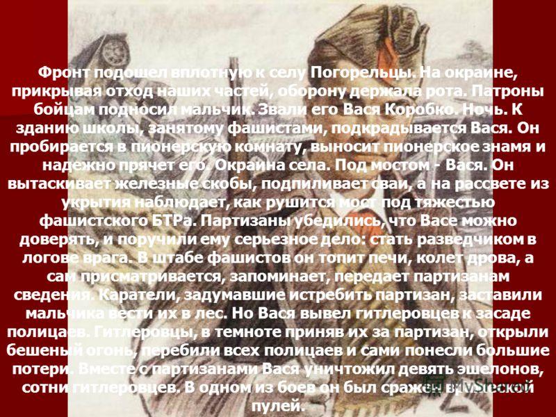 Вася Коробко Фронт подошел вплотную к селу Погорельцы. На окраине, прикрывая отход наших частей, оборону держала рота. Патроны бойцам подносил мальчик. Звали его Вася Коробко. Ночь. К зданию школы, занятому фашистами, подкрадывается Вася. Он пробирае