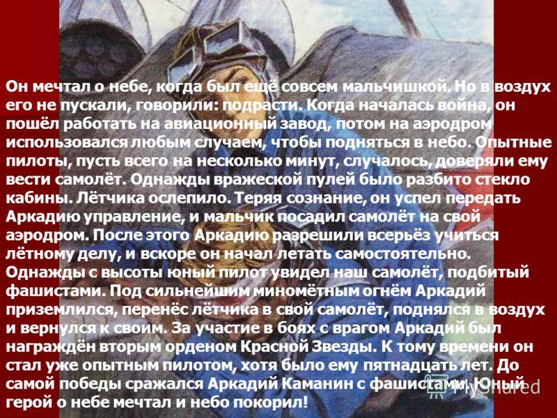 Аркадий Каманин Он мечтал о небе, когда был ещё совсем мальчишкой. Но в воздух его не пускали, говорили: подрасти. Когда началась война, он пошёл работать на авиационный завод, потом на аэродром использовался любым случаем, чтобы подняться в небо. Оп