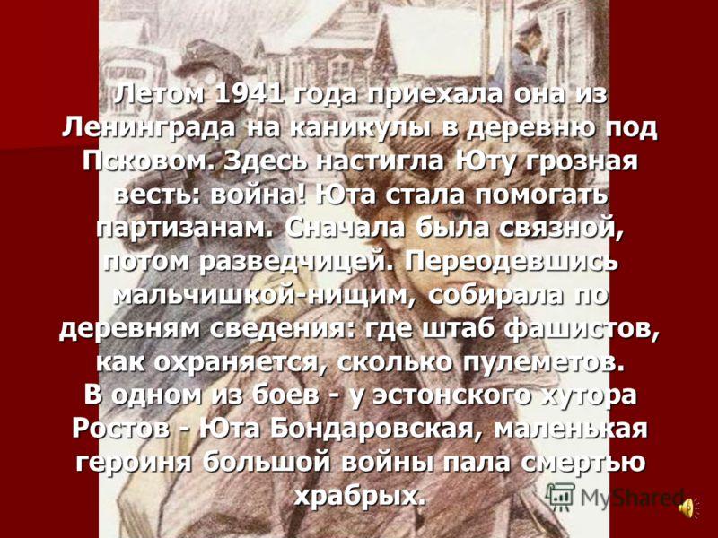 Юта Бондаровская Летом 1941 года приехала она из Ленинграда на каникулы в деревню под Псковом. Здесь настигла Юту грозная весть: война! Юта стала помогать партизанам. Сначала была связной, потом разведчицей. Переодевшись мальчишкой-нищим, собирала по
