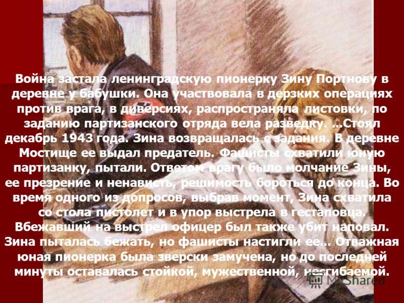 Зина Портнова Война застала ленинградскую пионерку Зину Портнову в деревне у бабушки. Она участвовала в дерзких операциях против врага, в диверсиях, распространяла листовки, по заданию партизанского отряда вела разведку....Стоял декабрь 1943 года. Зи