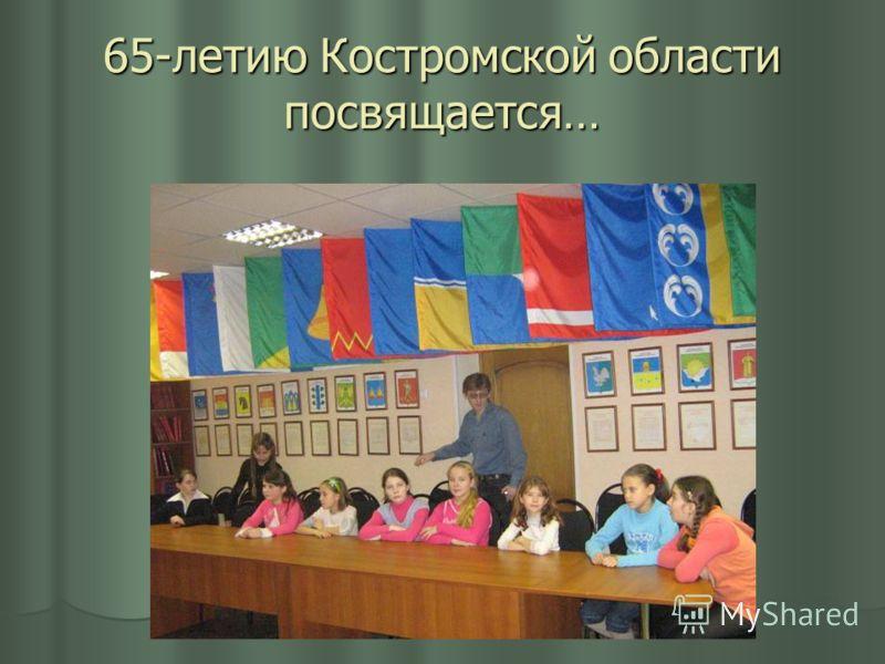 65-летию Костромской области посвящается…