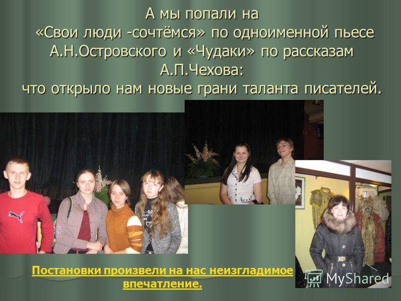 А мы попали на «Свои люди -сочтёмся» по одноименной пьесе А.Н.Островского и «Чудаки» по рассказам А.П.Чехова: что открыло нам новые грани таланта писателей. Постановки произвели на нас неизгладимое впечатление.