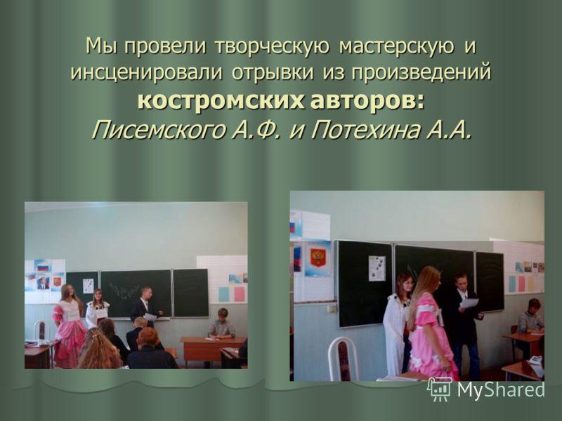 Мы провели творческую мастерскую и инсценировали отрывки из произведений костромских авторов: Писемского А.Ф. и Потехина А.А.