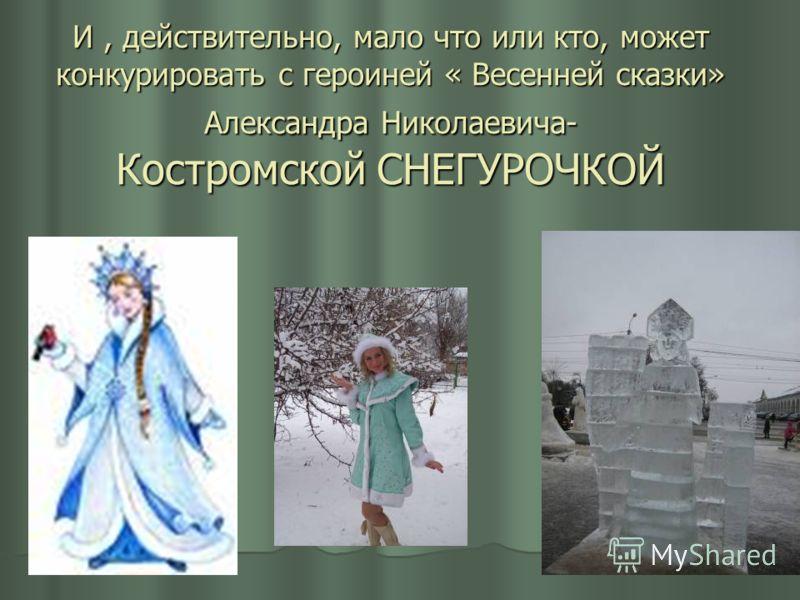 И, действительно, мало что или кто, может конкурировать с героиней « Весенней сказки» Александра Николаевича- Костромской СНЕГУРОЧКОЙ