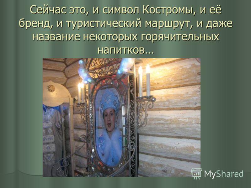 Сейчас это, и символ Костромы, и её бренд, и туристический маршрут, и даже название некоторых горячительных напитков…
