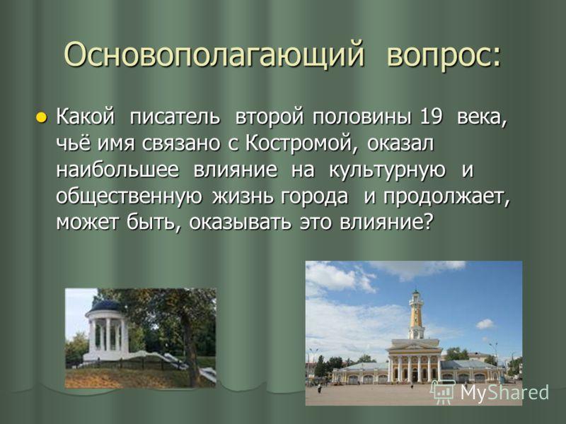 Основополагающий вопрос: Какой писатель второй половины 19 века, чьё имя связано с Костромой, оказал наибольшее влияние на культурную и общественную жизнь города и продолжает, может быть, оказывать это влияние? Какой писатель второй половины 19 века,