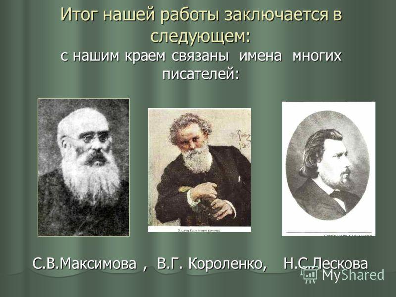 Итог нашей работы заключается в следующем: с нашим краем связаны имена многих писателей: С.В.Максимова, В.Г. Короленко, Н.С.Лескова С.В.Максимова, В.Г. Короленко, Н.С.Лескова