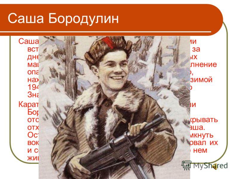 Саша Бородулин Саша Бородулин решил бороться с фашистами вступив в ряды партизанского отряда. День за днем вел он разведку. Немало уничтоженных машин и солдат было на его счету. За выполнение опасных заданий, за проявленное мужество, находчивость и с