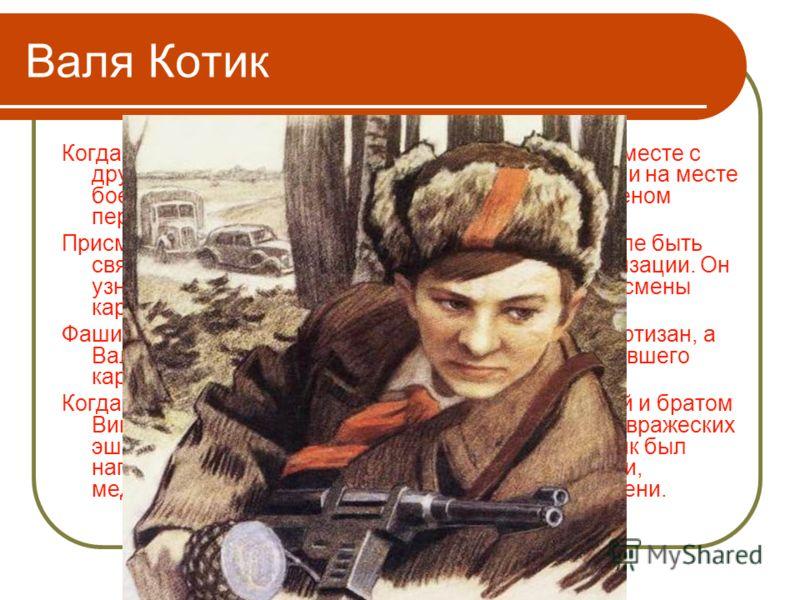 Валя Котик Когда в Шепетовку ворвались фашисты, Валя Котик вместе с друзьями решил бороться с врагом. Ребята собрали на месте боев оружие, которое потом партизаны на возу с сеном переправили в отряд. Присмотревшись к мальчику, партизаны доверили Вале