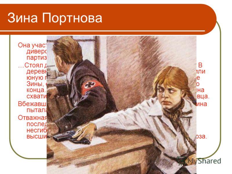Зина Портнова Она участвовала в дерзких операциях против врага, в диверсиях, распространяла листовки, по заданию партизанского отряда вела разведку. …Стоял декабрь 1943 года. Зина возвращалась с задания. В деревне Мостище ее выдал предатель. Фашисты