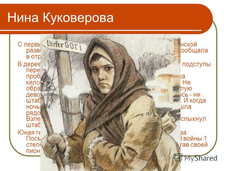 Нина Куковерова С первых дней прихода фашистов Нина стала партизанской разведчицей. Всё, что видела вокруг, запоминала, сообщала в отряд. В деревне горы расположился карательный отряд, все подступы перекрыты, даже самым опытным разведчикам не пробрат