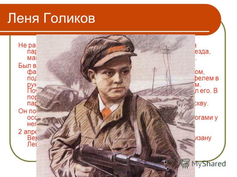 Леня Голиков Не раз он ходил в разведку, приносил важные сведения в партизанский отряд. И летели под откос вражеские поезда, машины, рушились мосты, горели вражеские склады… Был в его жизни бой, который Леня вел один на один с фашистским генералом. Г