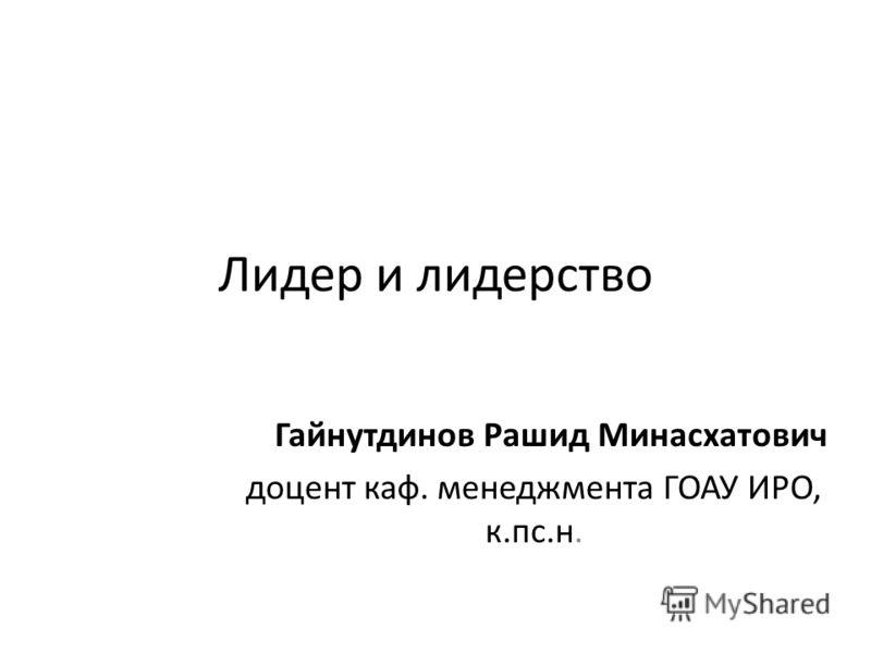 Лидер и лидерство Гайнутдинов Рашид Минасхатович доцент каф. менеджмента ГОАУ ИРО, к.пс.н.