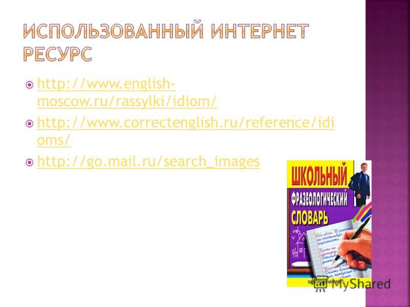 http://www.english- moscow.ru/rassylki/idiom/ http://www.english- moscow.ru/rassylki/idiom/ http://www.correctenglish.ru/reference/idi oms/ http://www.correctenglish.ru/reference/idi oms/ http://go.mail.ru/search_images