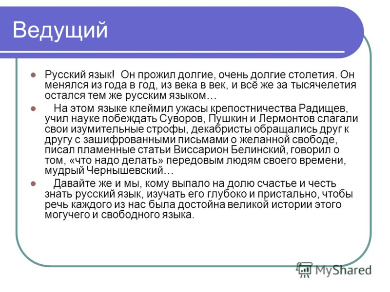Ведущий Русский язык! Он прожил долгие, очень долгие столетия. Он менялся из года в год, из века в век, и всё же за тысячелетия остался тем же русским языком… На этом языке клеймил ужасы крепостничества Радищев, учил науке побеждать Суворов, Пушкин и