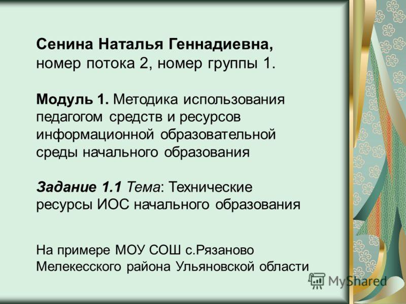 Сенина Наталья Геннадиевна, номер потока 2, номер группы 1. Задание 1.1 Тема: Технические ресурсы ИОС начального образования Модуль 1. Методика использования педагогом средств и ресурсов информационной образовательной среды начального образования На