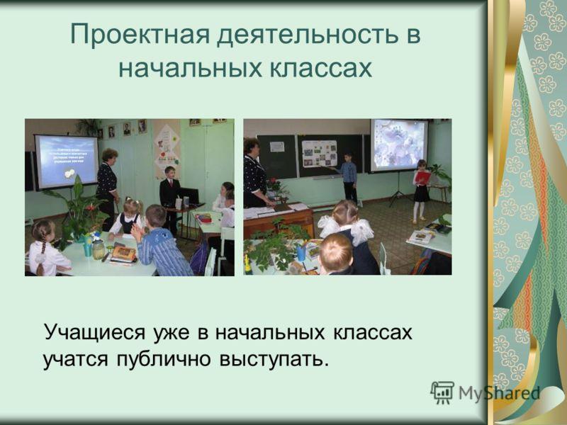 Проектная деятельность в начальных классах Учащиеся уже в начальных классах учатся публично выступать.