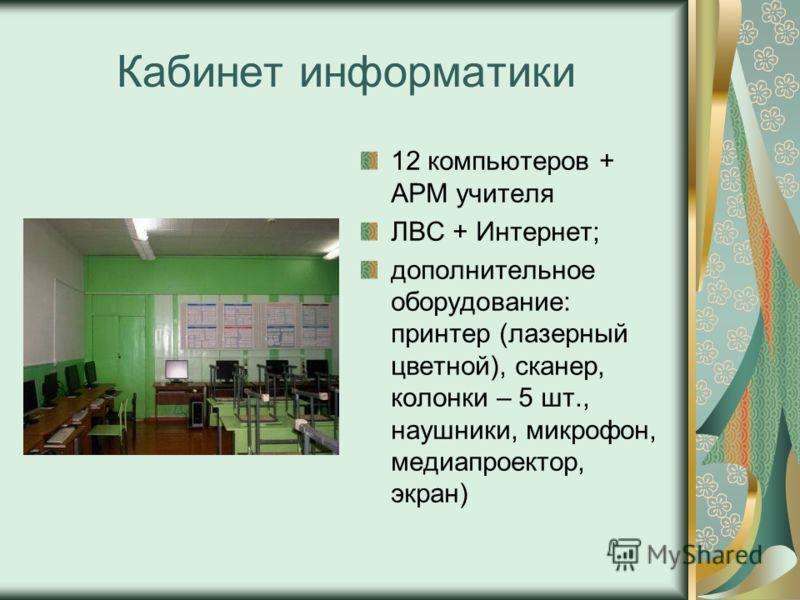 Кабинет информатики 12 компьютеров + АРМ учителя ЛВС + Интернет; дополнительное оборудование: принтер (лазерный цветной), сканер, колонки – 5 шт., наушники, микрофон, медиапроектор, экран)