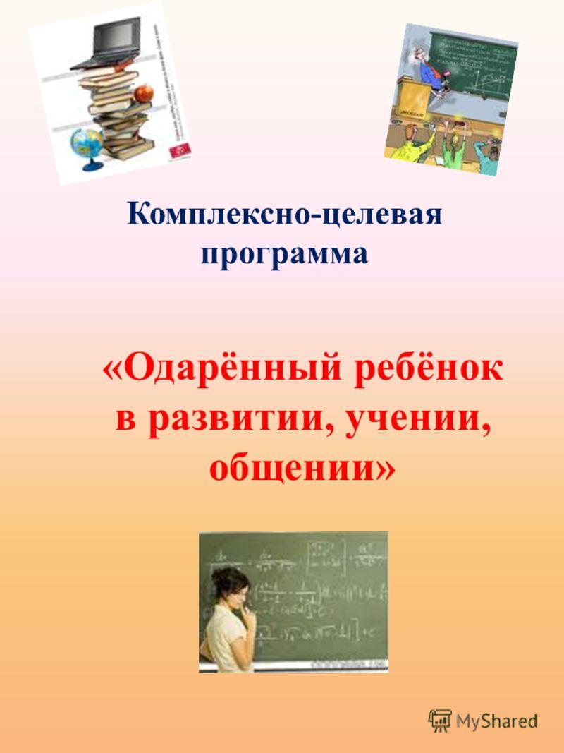 Комплексно-целевая программа «Одарённый ребёнок в развитии, учении, общении»