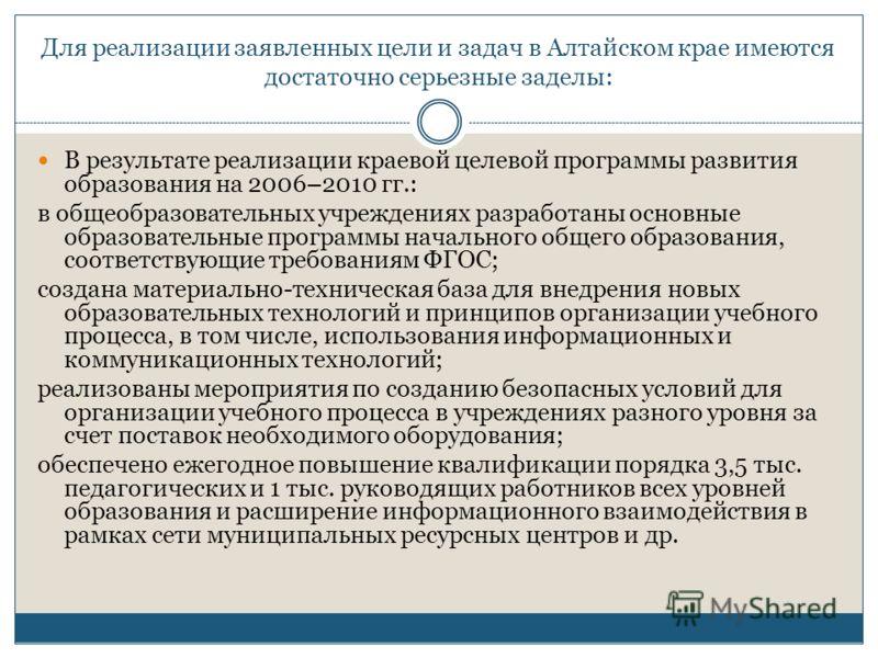 Для реализации заявленных цели и задач в Алтайском крае имеются достаточно серьезные заделы: В результате реализации краевой целевой программы развития образования на 2006–2010 гг.: в общеобразовательных учреждениях разработаны основные образовательн