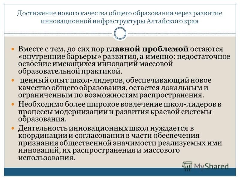 Достижение нового качества общего образования через развитие инновационной инфраструктуры Алтайского края Вместе с тем, до сих пор главной проблемой остаются «внутренние барьеры» развития, а именно: недостаточное освоение имеющихся инноваций массовой