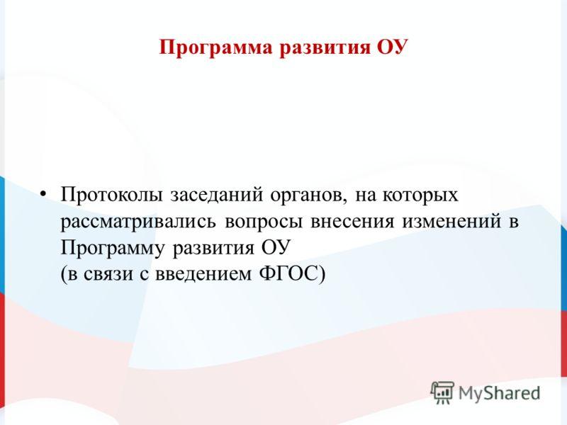 Программа развития ОУ Протоколы заседаний органов, на которых рассматривались вопросы внесения изменений в Программу развития ОУ (в связи с введением ФГОС)