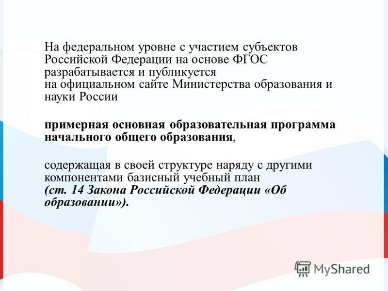 На федеральном уровне с участием субъектов Российской Федерации на основе ФГОС разрабатывается и публикуется на официальном сайте Министерства образования и науки России примерная основная образовательная программа начального общего образования, соде