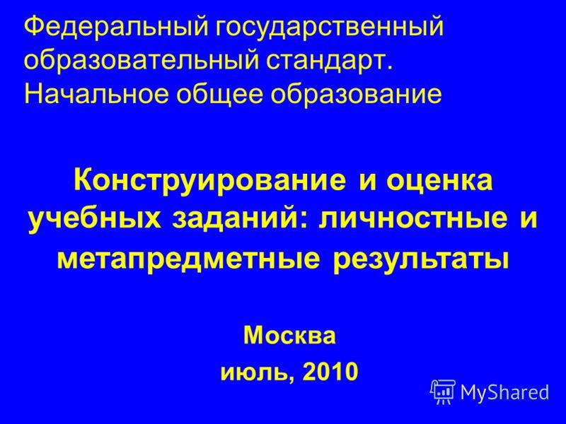 Федеральный государственный образовательный стандарт. Начальное общее образование Москва июль, 2010 Конструирование и оценка учебных заданий: личностные и метапредметные результаты