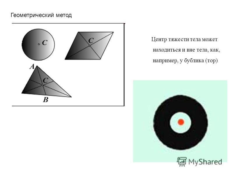 Геометрический метод Центр тяжести тела может находиться и вне тела, как, например, у бублика (тор)