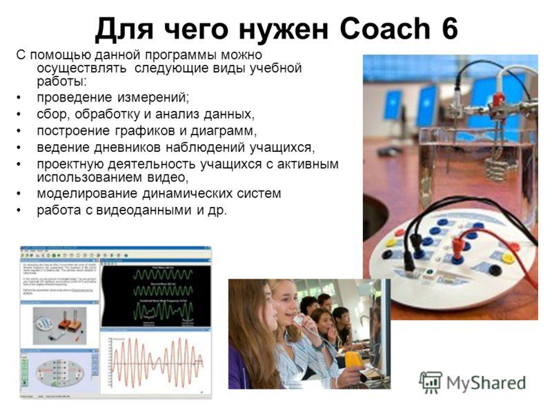 Для чего нужен Coach 6 С помощью данной программы можно осуществлять следующие виды учебной работы: проведение измерений; сбор, обработку и анализ данных, построение графиков и диаграмм, ведение дневников наблюдений учащихся, проектную деятельность у