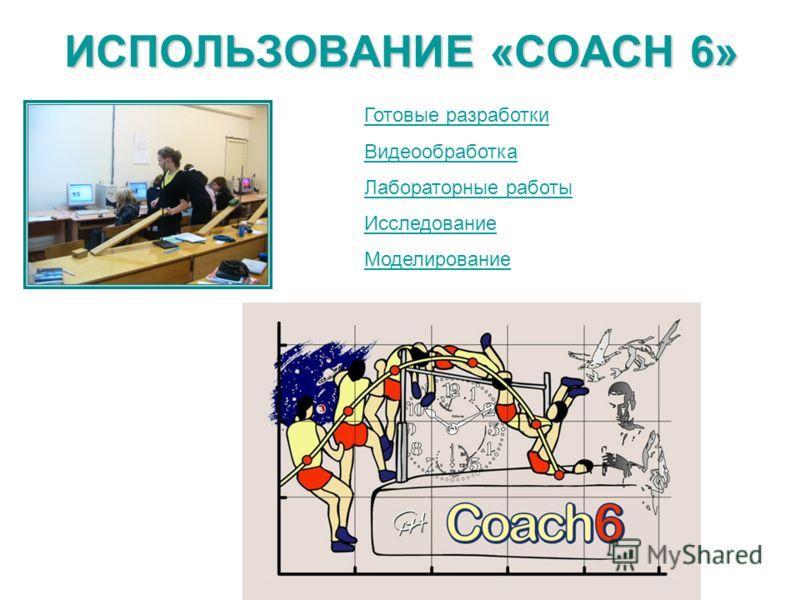 ИСПОЛЬЗОВАНИЕ «COACH 6» Готовые разработки Видеообработка Лабораторные работы Исследование Моделирование